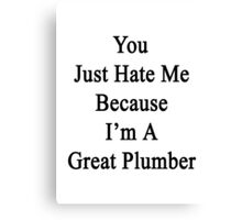 You Just Hate Me Because I'm A Great Plumber  Canvas Print