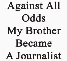 Against All Odds My Brother Became A Journalist by supernova23