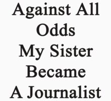 Against All Odds My Sister Became A Journalist  by supernova23