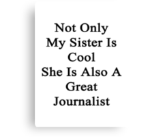 Not Only My Sister Is  Cool She Is Also A Great Journalist  Canvas Print