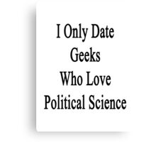 I Only Date Geeks Who Love Political Science  Canvas Print