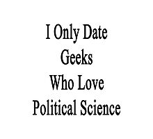 I Only Date Geeks Who Love Political Science  Photographic Print