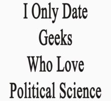 I Only Date Geeks Who Love Political Science  by supernova23
