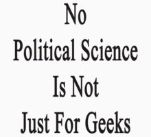 No Political Science Is Not Just For Geeks  by supernova23
