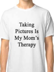 Taking Pictures Is My Mom's Therapy  Classic T-Shirt