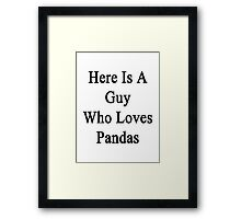 Here Is A Guy Who Loves Pandas Framed Print