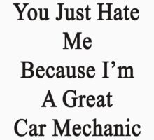 You Just Hate Me Because I'm A Great Car Mechanic  by supernova23