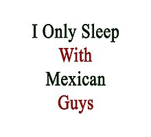 I Only Sleep With Mexican Guys Photographic Print