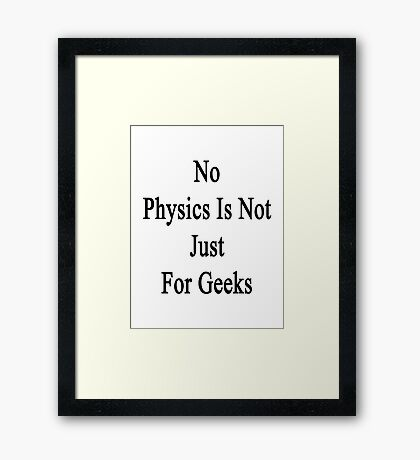 No Physics Is Not Just For Geeks  Framed Print