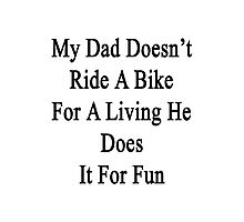 My Dad Doesn't Ride A Bike For A Living He Does It For Fun  Photographic Print