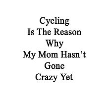 Cycling Is The Reason Why My Mom Hasn't Gone Crazy Yet Photographic Print