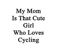 My Mom Is That Cute Girl Who Loves Cycling  Photographic Print
