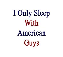I Only Sleep With American Guys  Photographic Print