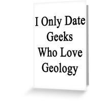 I Only Date Geeks Who Love Geology  Greeting Card