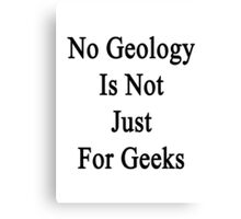 No Geology Is Not Just For Geeks  Canvas Print