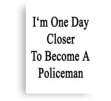 I'm One Day Closer To Become A Policeman  Canvas Print