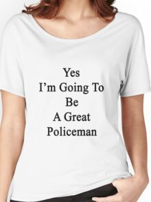 Yes I'm Going To Be A Great Policeman  Women's Relaxed Fit T-Shirt