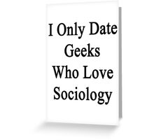 I Only Date Geeks Who Love Sociology  Greeting Card