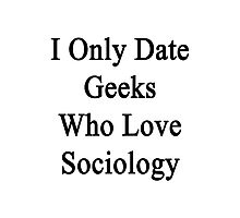 I Only Date Geeks Who Love Sociology  Photographic Print