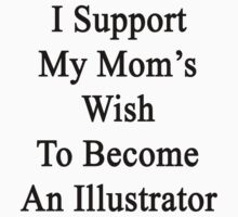 I Support My Mom's Wish To Become An Illustrator  by supernova23