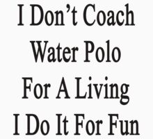 I Don't Coach Water Polo For A Living I Do It For Fun  by supernova23