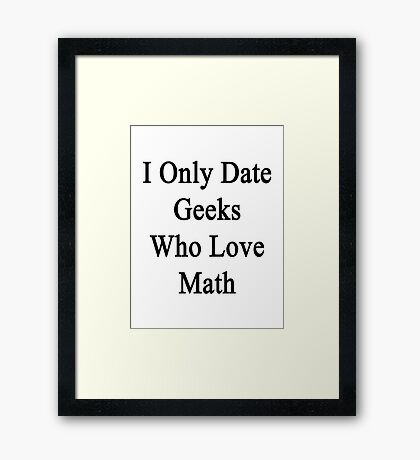 I Only Date Geeks Who Love Math  Framed Print