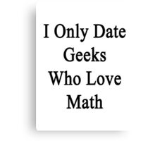 I Only Date Geeks Who Love Math  Canvas Print