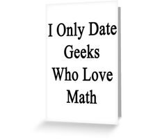 I Only Date Geeks Who Love Math  Greeting Card