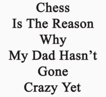 Chess Is The Reason Why My Dad Hasn't Gone Crazy Yet  by supernova23