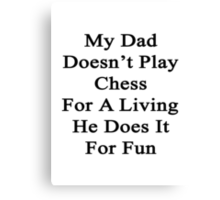 My Dad Doesn't Play Chess For A Living He Does It For Fun  Canvas Print