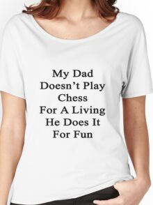 My Dad Doesn't Play Chess For A Living He Does It For Fun  Women's Relaxed Fit T-Shirt
