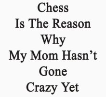 Chess Is The Reason Why My Mom Hasn't Gone Crazy Yet  by supernova23