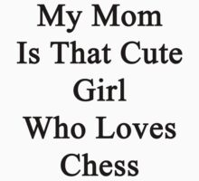 My Mom Is That Cute Girl Who Loves Chess  by supernova23