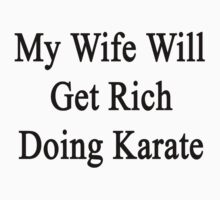 My Wife Will Get Rich Doing Karate  by supernova23