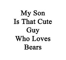 My Son Is That Cute Guy Who Loves Bears  Photographic Print