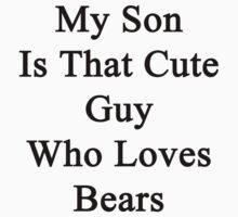 My Son Is That Cute Guy Who Loves Bears  by supernova23