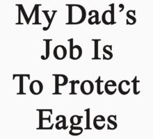 My Dad's Job Is To Protect Eagles  by supernova23