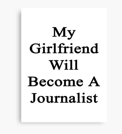 My Girlfriend Will Become A Journalist  Canvas Print