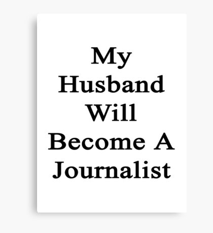 My Husband Will Become A Journalist  Canvas Print