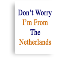 Don't Worry I'm From The Netherlands  Canvas Print