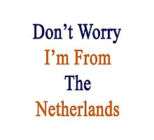 Don't Worry I'm From The Netherlands  Photographic Print