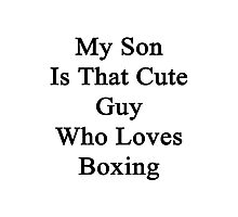My Son Is That Cute Guy Who Loves Boxing  Photographic Print