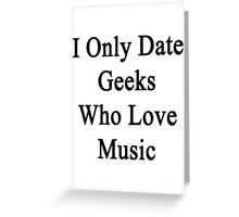 I Only Date Geeks Who Love Music  Greeting Card