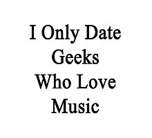 I Only Date Geeks Who Love Music  Photographic Print