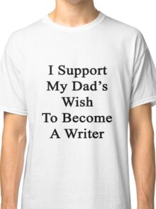 I Support My Dad's Wish To Become A Writer  Classic T-Shirt