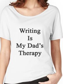 Writing Is My Dad's Therapy  Women's Relaxed Fit T-Shirt