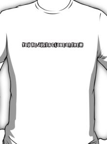 You're Just A Clone Of Them (black text) T-Shirt
