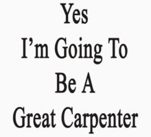 Yes I'm Going To Be A Great Carpenter  by supernova23