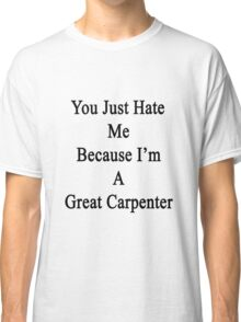 You Just Hate Me Because I'm A Great Carpenter  Classic T-Shirt