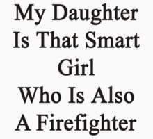 My Daughter Is That Smart Girl Who Is Also A Firefighter  by supernova23
